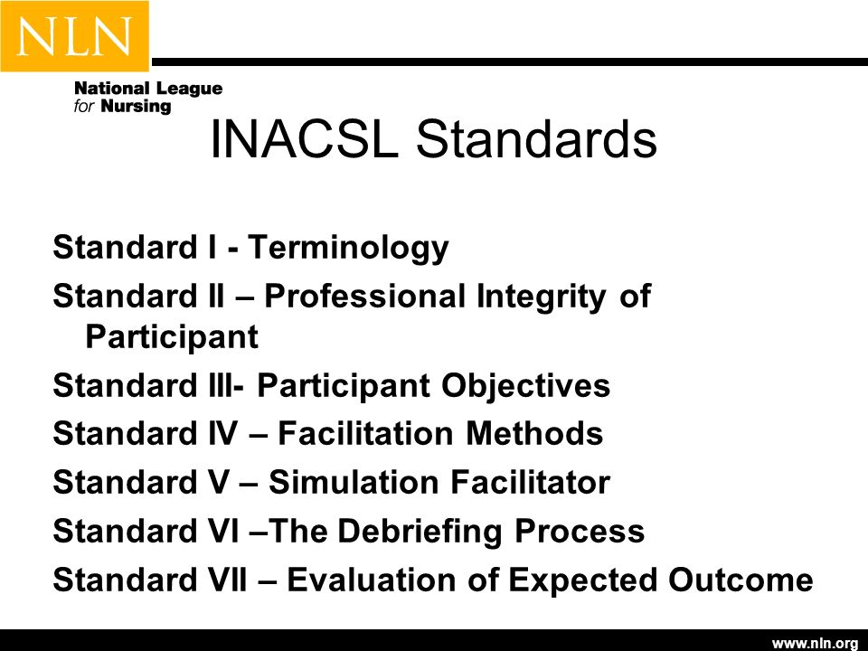 www.nln.org INACSL Standards Standard I - Terminology Standard II – Professional Integrity of Participant Standard III- Participant Objectives Standard IV – Facilitation Methods Standard V – Simulation Facilitator Standard VI –The Debriefing Process Standard VII – Evaluation of Expected Outcome