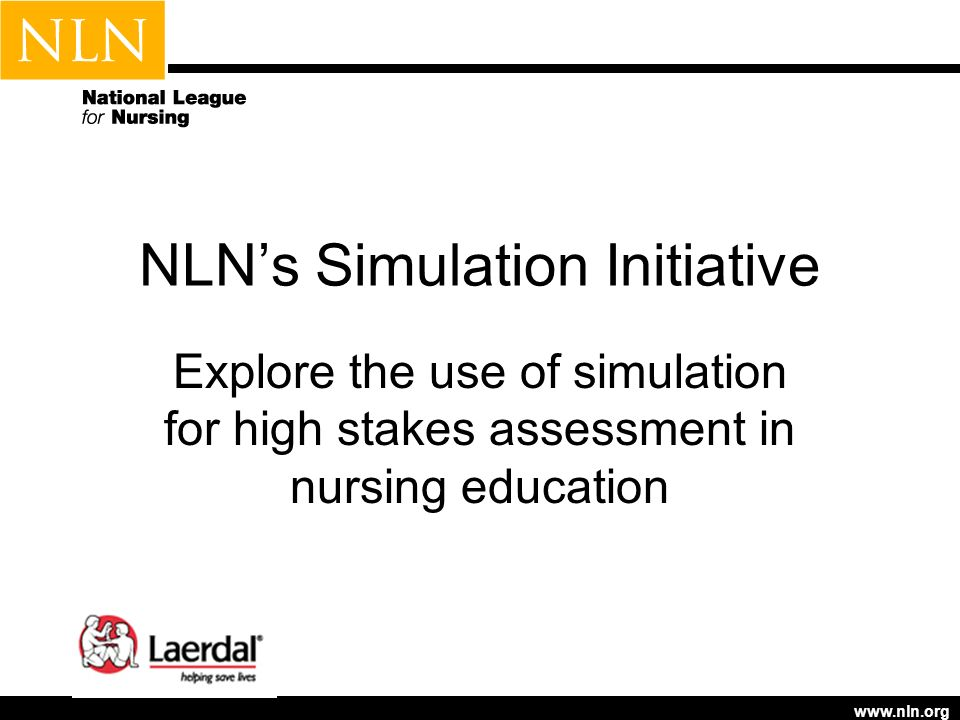 www.nln.org NLNs Simulation Initiative Explore the use of simulation for high stakes assessment in nursing education