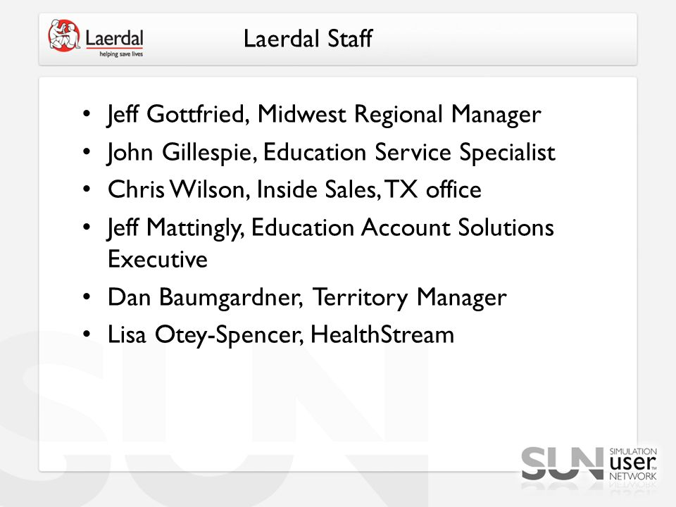 Laerdal Staff Jeff Gottfried, Midwest Regional Manager John Gillespie, Education Service Specialist Chris Wilson, Inside Sales, TX office Jeff Mattingly, Education Account Solutions Executive Dan Baumgardner, Territory Manager Lisa Otey-Spencer, HealthStream