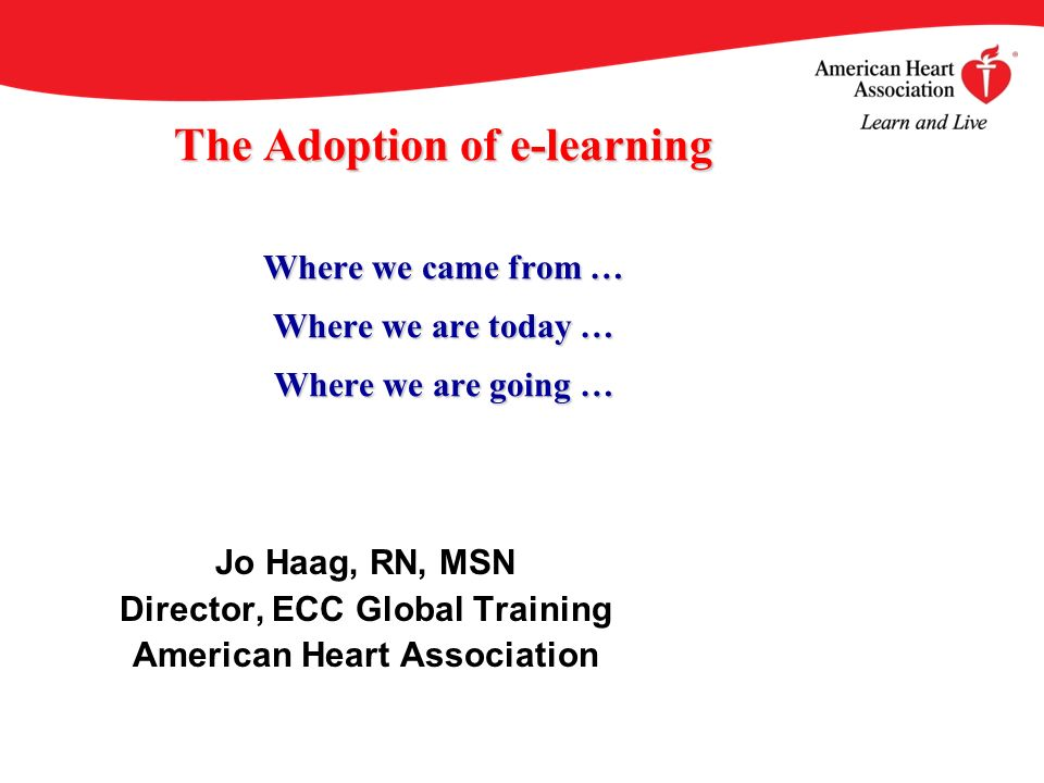 The Adoption of e-learning Where we came from … Where we are today … Where we are going … Jo Haag, RN, MSN Director, ECC Global Training American Heart Association