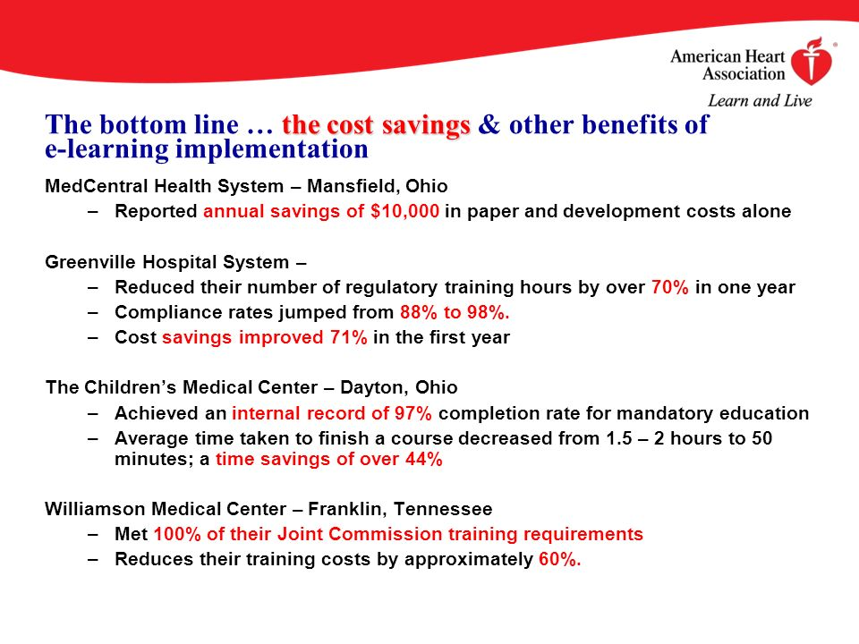 the cost savings The bottom line … the cost savings & other benefits of e-learning implementation MedCentral Health System – Mansfield, Ohio –Reported annual savings of $10,000 in paper and development costs alone Greenville Hospital System – –Reduced their number of regulatory training hours by over 70% in one year –Compliance rates jumped from 88% to 98%.