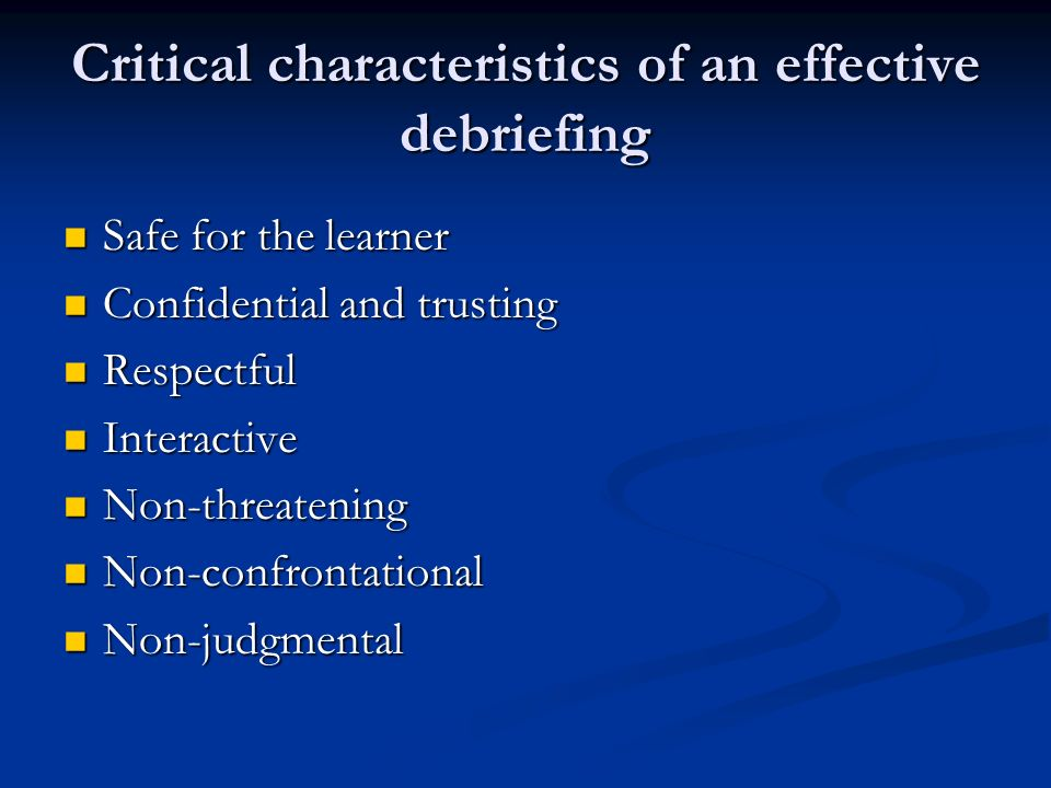 Critical characteristics of an effective debriefing Safe for the learner Safe for the learner Confidential and trusting Confidential and trusting Respectful Respectful Interactive Interactive Non-threatening Non-threatening Non-confrontational Non-confrontational Non-judgmental Non-judgmental