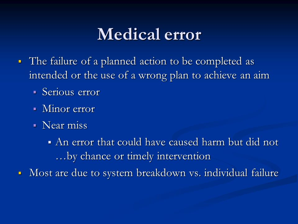 Medical error The failure of a planned action to be completed as intended or the use of a wrong plan to achieve an aim The failure of a planned action to be completed as intended or the use of a wrong plan to achieve an aim Serious error Serious error Minor error Minor error Near miss Near miss An error that could have caused harm but did not …by chance or timely intervention An error that could have caused harm but did not …by chance or timely intervention Most are due to system breakdown vs.