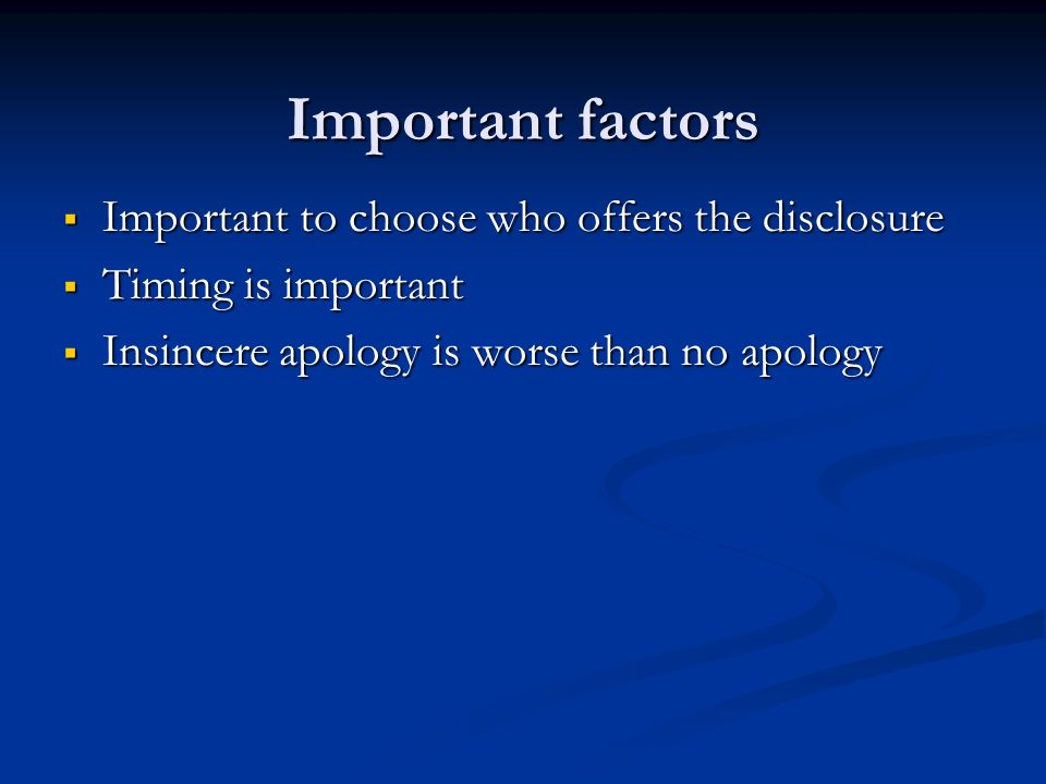 Important factors Important to choose who offers the disclosure Important to choose who offers the disclosure Timing is important Timing is important Insincere apology is worse than no apology Insincere apology is worse than no apology
