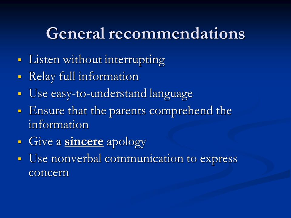 General recommendations Listen without interrupting Listen without interrupting Relay full information Relay full information Use easy-to-understand language Use easy-to-understand language Ensure that the parents comprehend the information Ensure that the parents comprehend the information Give a sincere apology Give a sincere apology Use nonverbal communication to express concern Use nonverbal communication to express concern