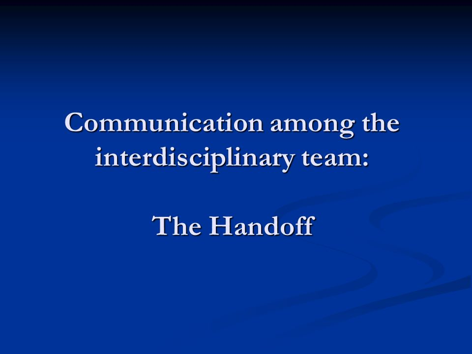 Communication among the interdisciplinary team: The Handoff