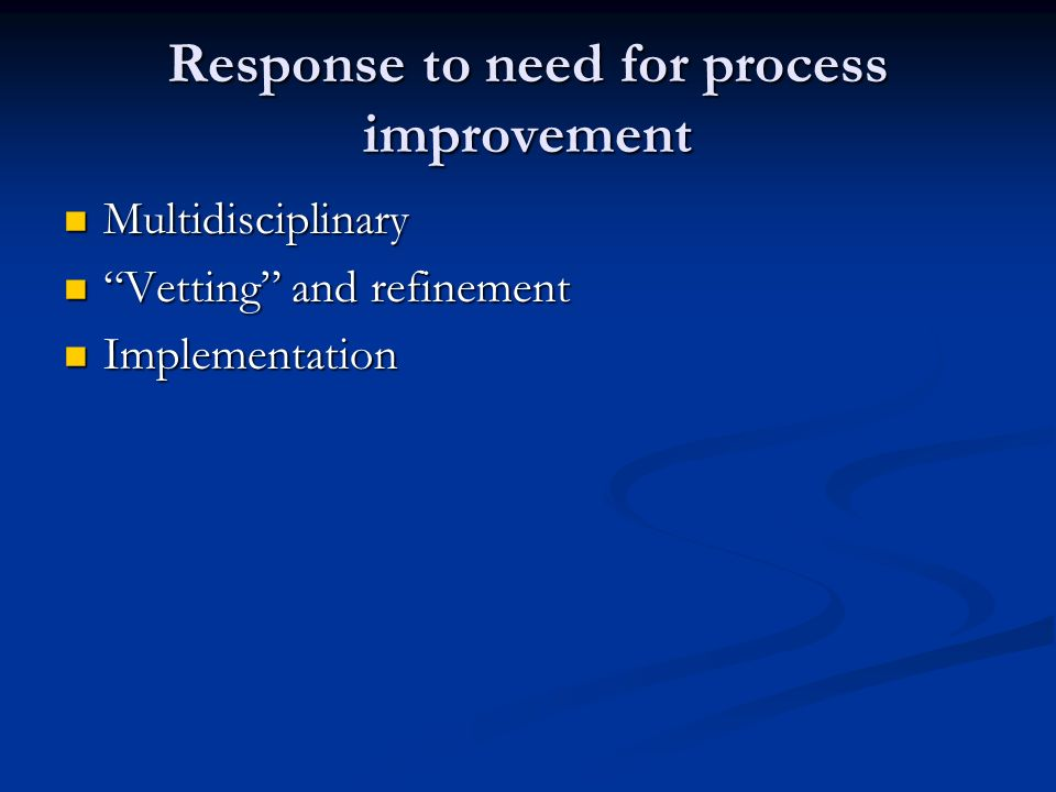 Response to need for process improvement Multidisciplinary Multidisciplinary Vetting and refinement Vetting and refinement Implementation Implementation
