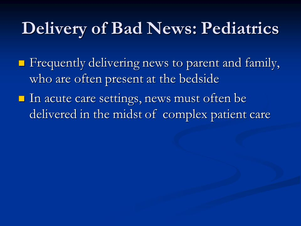 Delivery of Bad News: Pediatrics Frequently delivering news to parent and family, who are often present at the bedside Frequently delivering news to parent and family, who are often present at the bedside In acute care settings, news must often be delivered in the midst of complex patient care In acute care settings, news must often be delivered in the midst of complex patient care