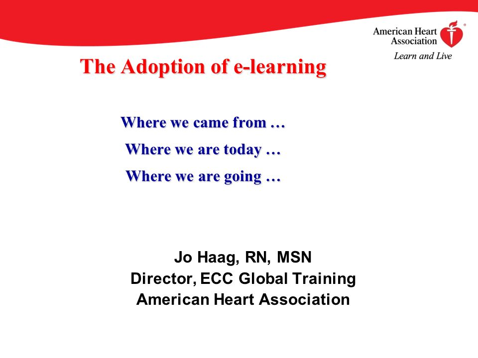 The Adoption of e-learning Where we came from … Where we are today … Where we are going … Jo Haag, RN, MSN Director, ECC Global Training American Hear