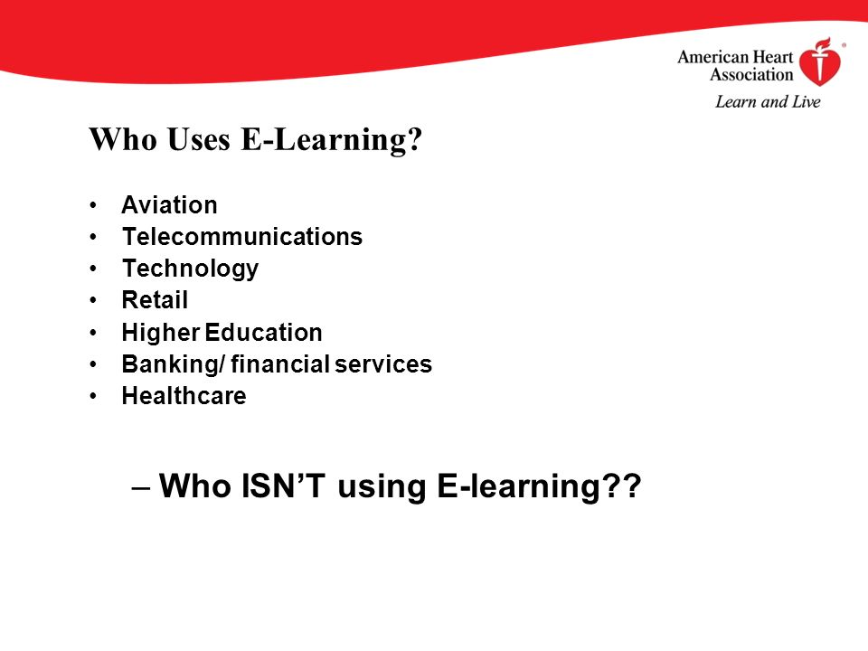 Who Uses E-Learning? Aviation Telecommunications Technology Retail Higher Education Banking/ financial services Healthcare –Who ISNT using E-learning?