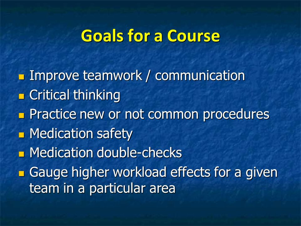 Goals for a Course Improve teamwork / communication Improve teamwork / communication Critical thinking Critical thinking Practice new or not common pr