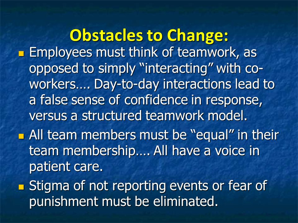 Obstacles to Change: Employees must think of teamwork, as opposed to simply interacting with co- workers…. Day-to-day interactions lead to a false sen