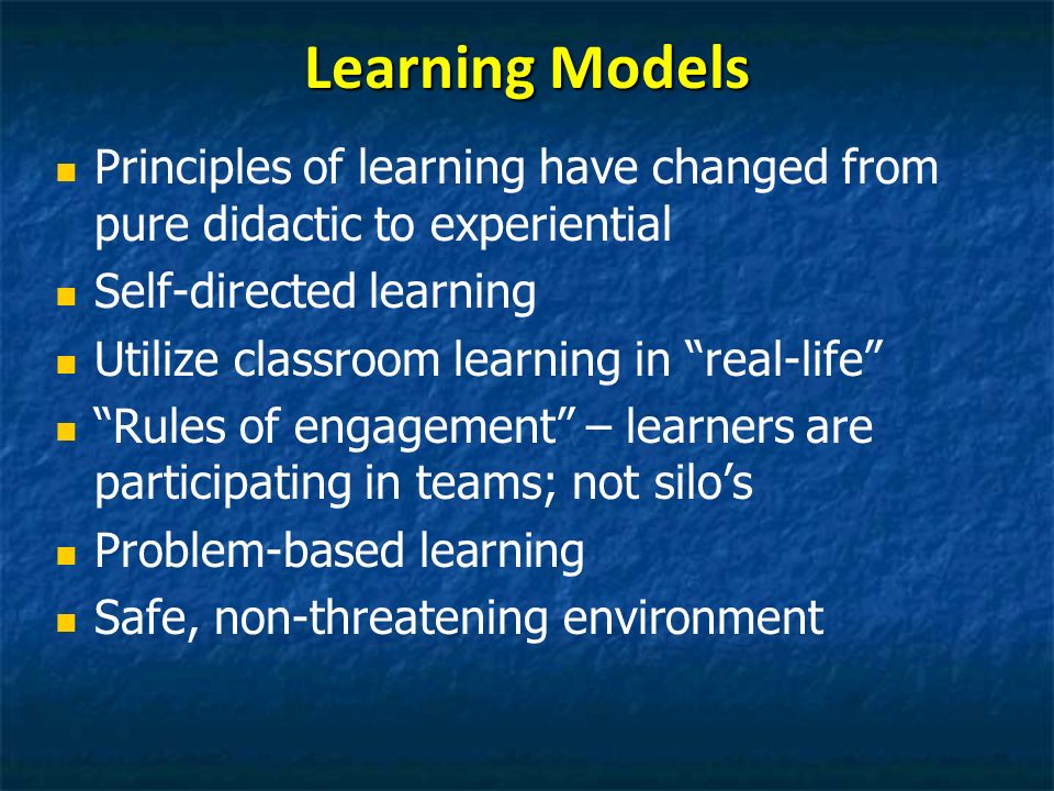 Learning Models Principles of learning have changed from pure didactic to experiential Self-directed learning Utilize classroom learning in real-life