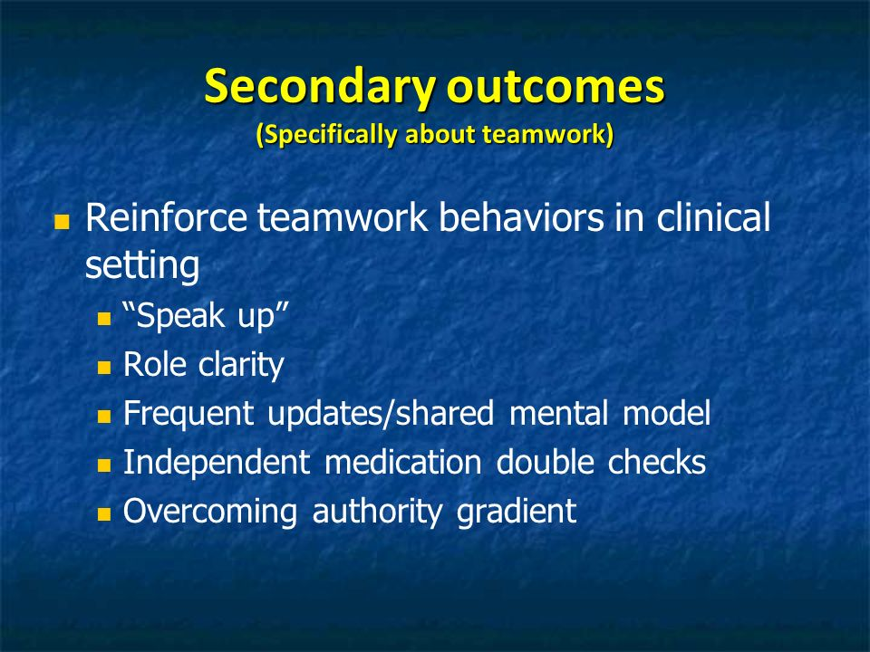 Secondary outcomes (Specifically about teamwork) Reinforce teamwork behaviors in clinical setting Speak up Role clarity Frequent updates/shared mental