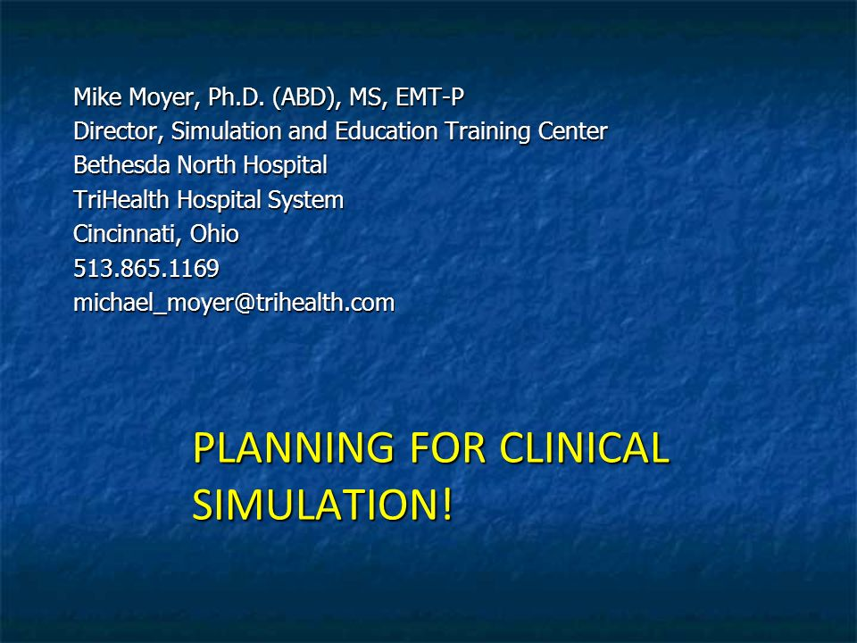 PLANNING FOR CLINICAL SIMULATION! Mike Moyer, Ph.D. (ABD), MS, EMT-P Director, Simulation and Education Training Center Bethesda North Hospital TriHea