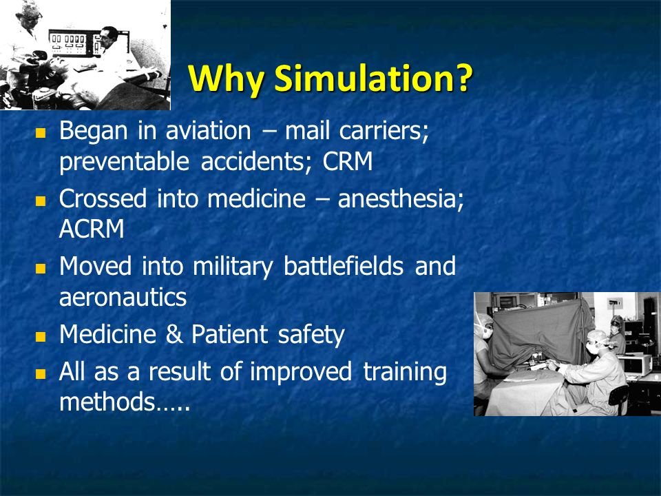Why Simulation? Began in aviation – mail carriers; preventable accidents; CRM Crossed into medicine – anesthesia; ACRM Moved into military battlefield