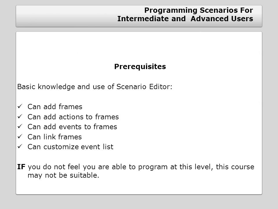Programming Scenarios For Intermediate and Advanced Users Prerequisites Basic knowledge and use of Scenario Editor: Can add frames Can add actions to