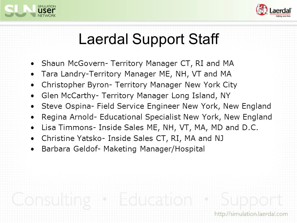 Laerdal Support Staff Shaun McGovern- Territory Manager CT, RI and MA Tara Landry-Territory Manager ME, NH, VT and MA Christopher Byron- Territory Manager New York City Glen McCarthy- Territory Manager Long Island, NY Steve Ospina- Field Service Engineer New York, New England Regina Arnold- Educational Specialist New York, New England Lisa Timmons- Inside Sales ME, NH, VT, MA, MD and D.C.