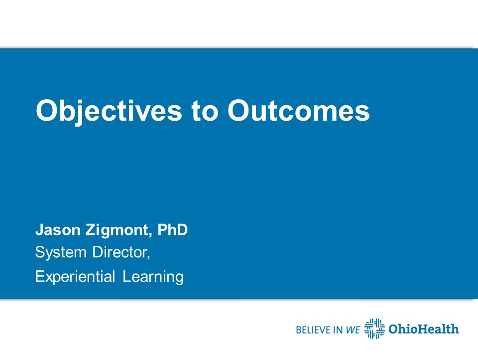 Objectives to Outcomes Jason Zigmont, PhD System Director, Experiential Learning