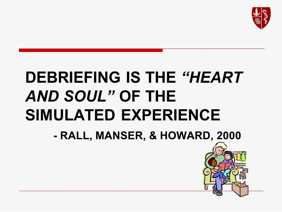 DEBRIEFING IS THE HEART AND SOUL OF THE SIMULATED EXPERIENCE - RALL, MANSER, & HOWARD, 2000