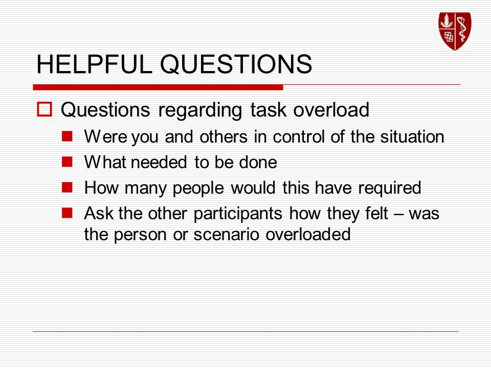 HELPFUL QUESTIONS Questions regarding task overload Were you and others in control of the situation What needed to be done How many people would this