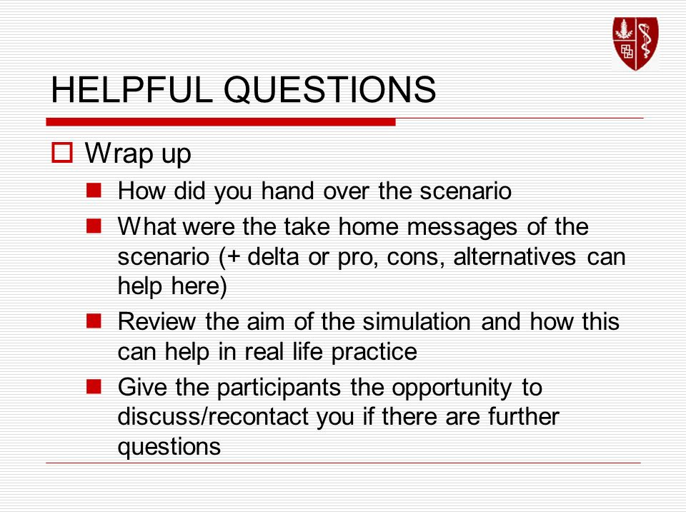 HELPFUL QUESTIONS Wrap up How did you hand over the scenario What were the take home messages of the scenario (+ delta or pro, cons, alternatives can