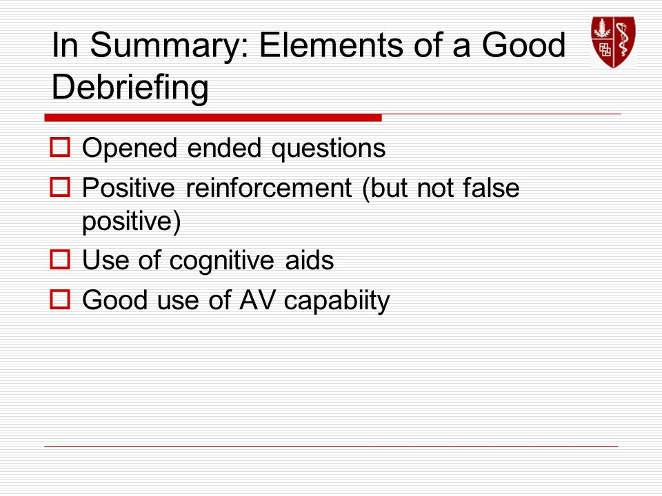 In Summary: Elements of a Good Debriefing Opened ended questions Positive reinforcement (but not false positive) Use of cognitive aids Good use of AV