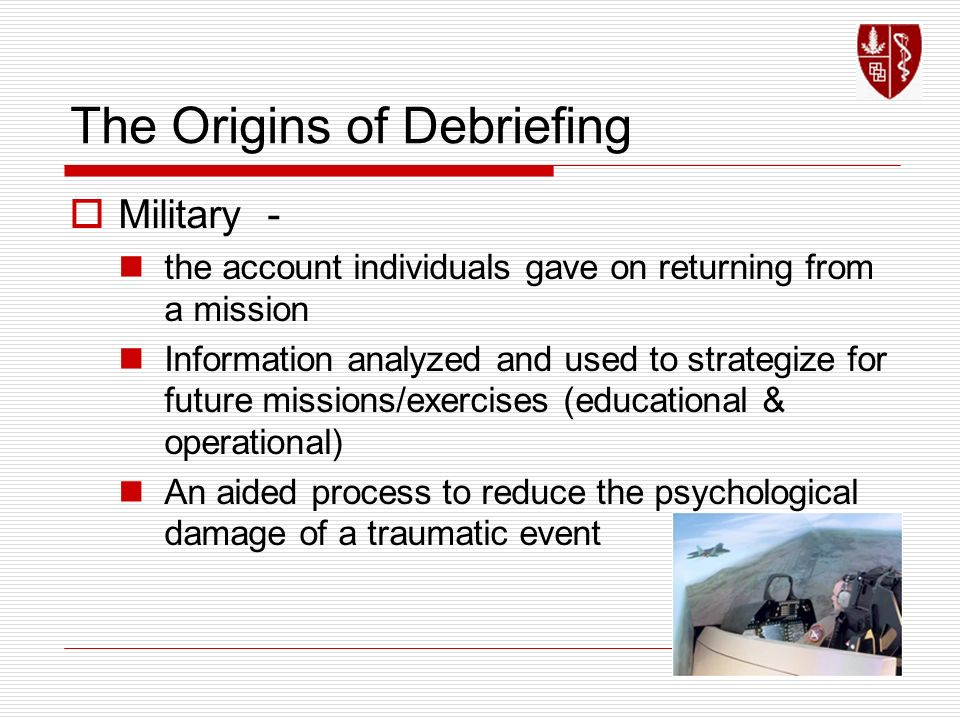 The Origins of Debriefing Military - the account individuals gave on returning from a mission Information analyzed and used to strategize for future m