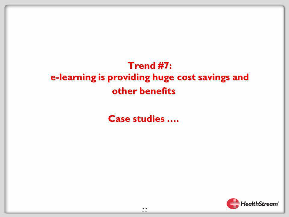 22 Trend #7: e-learning is providing huge cost savings and other benefits Case studies ….