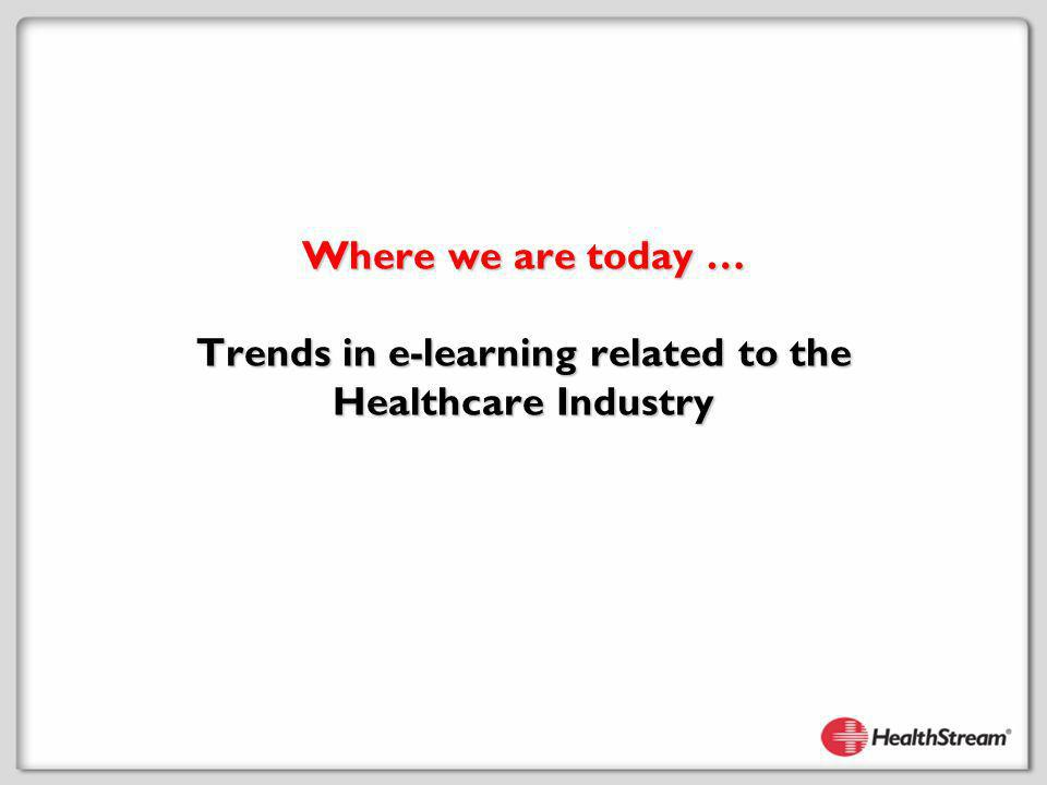 Where we are today … Trends in e-learning related to the Healthcare Industry