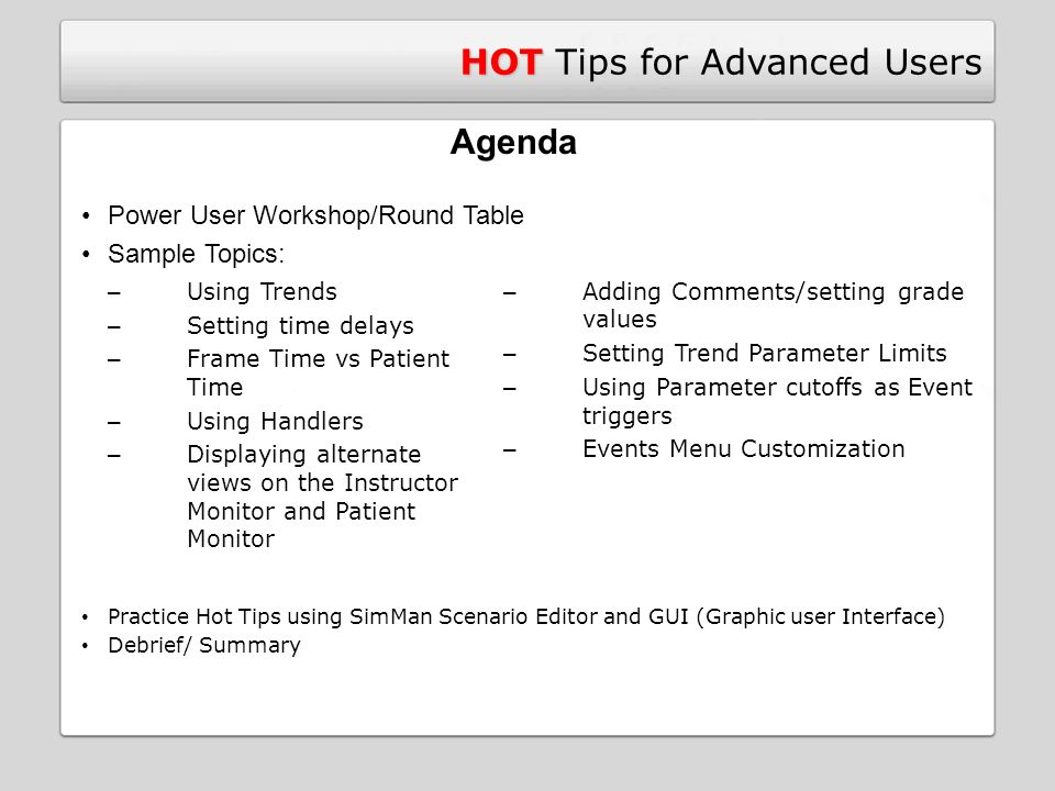 HOT HOT Tips for Advanced Users – Using Trends – Setting time delays – Frame Time vs Patient Time – Using Handlers – Displaying alternate views on the Instructor Monitor and Patient Monitor Agenda Power User Workshop/Round Table Sample Topics: – Adding Comments/setting grade values – Setting Trend Parameter Limits – Using Parameter cutoffs as Event triggers – Events Menu Customization Practice Hot Tips using SimMan Scenario Editor and GUI (Graphic user Interface) Debrief/ Summary