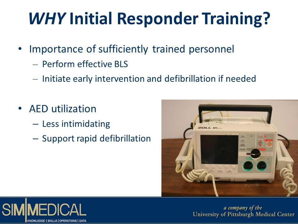 Importance of sufficiently trained personnel – Perform effective BLS – Initiate early intervention and defibrillation if needed AED utilization – Less intimidating – Support rapid defibrillation WHY Initial Responder Training