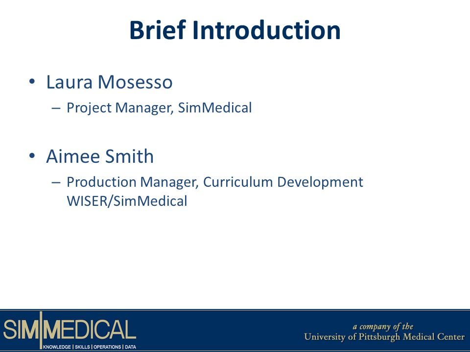 Brief Introduction Laura Mosesso – Project Manager, SimMedical Aimee Smith – Production Manager, Curriculum Development WISER/SimMedical