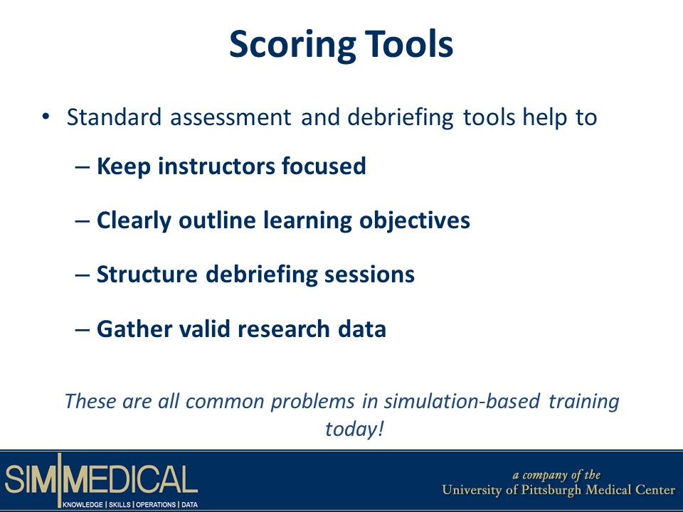 Scoring Tools Standard assessment and debriefing tools help to – Keep instructors focused – Clearly outline learning objectives – Structure debriefing sessions – Gather valid research data These are all common problems in simulation-based training today!