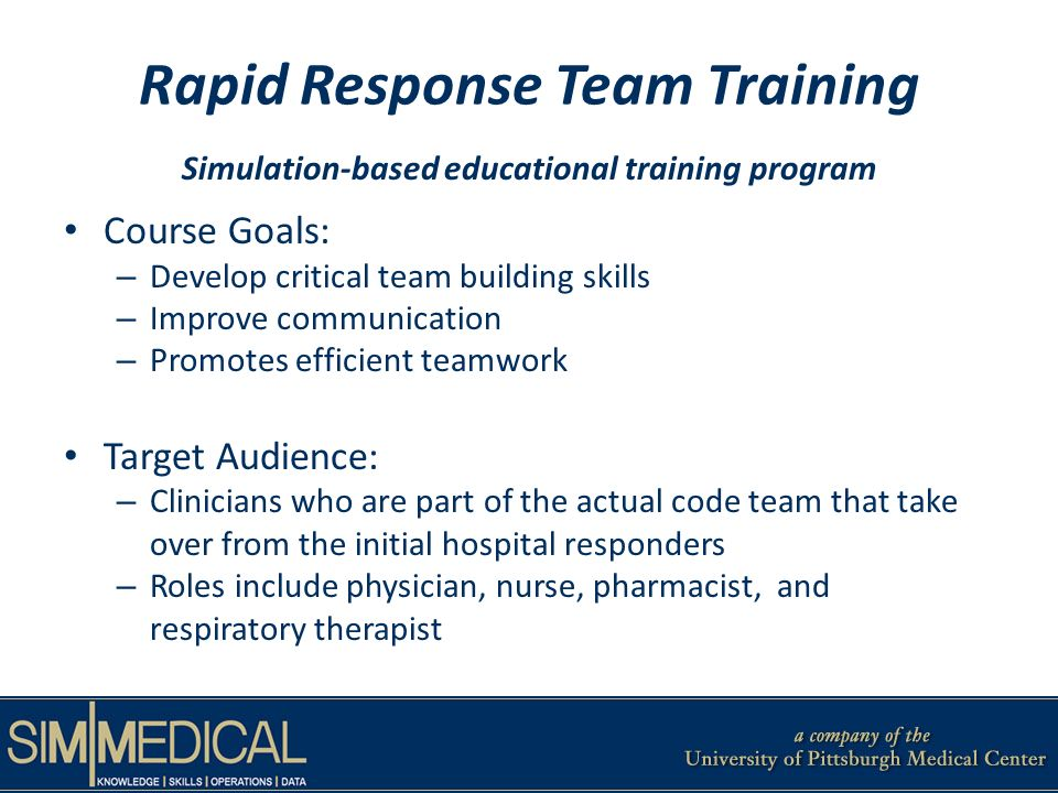 Rapid Response Team Training Simulation-based educational training program Course Goals: – Develop critical team building skills – Improve communication – Promotes efficient teamwork Target Audience: – Clinicians who are part of the actual code team that take over from the initial hospital responders – Roles include physician, nurse, pharmacist, and respiratory therapist