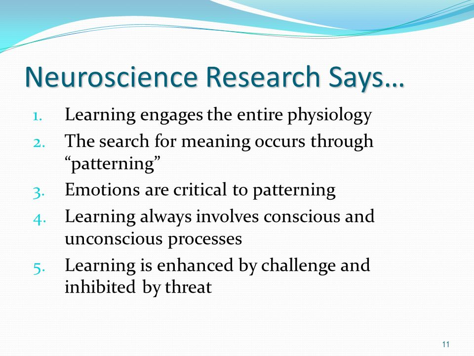 Neuroscience Research Says… 1. Learning engages the entire physiology 2. The search for meaning occurs through patterning 3. Emotions are critical to