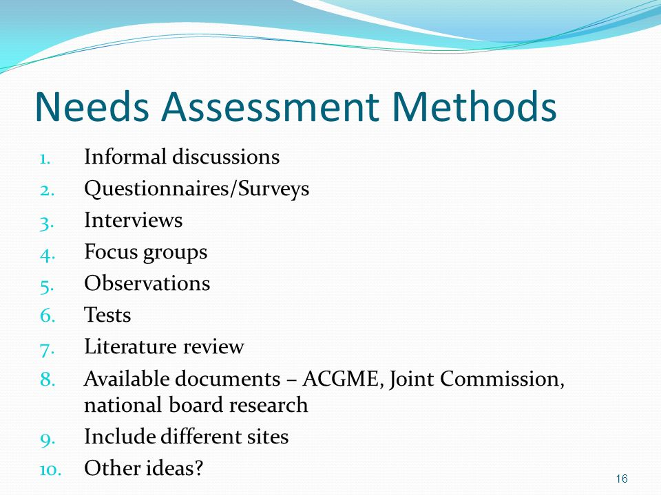 Needs Assessment Methods 1. Informal discussions 2. Questionnaires/Surveys 3. Interviews 4. Focus groups 5. Observations 6. Tests 7. Literature review