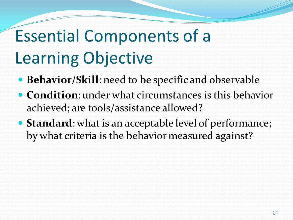Essential Components of a Learning Objective Behavior/Skill: need to be specific and observable Condition: under what circumstances is this behavior a