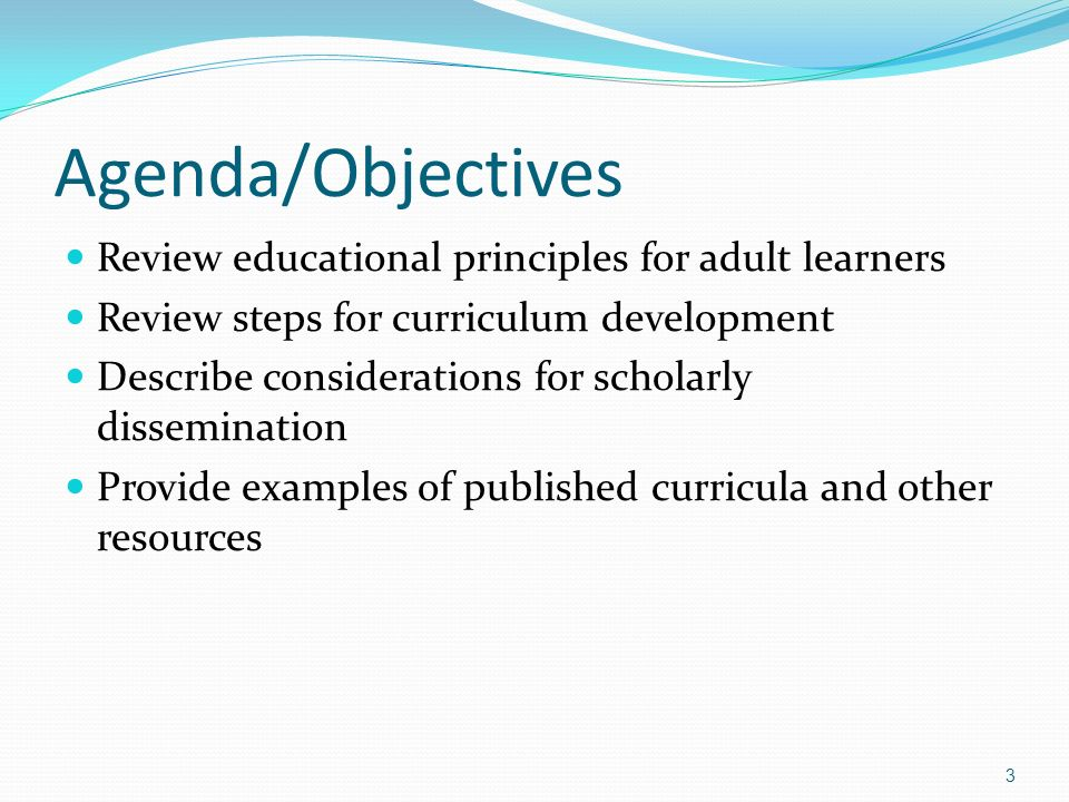 Agenda/Objectives Review educational principles for adult learners Review steps for curriculum development Describe considerations for scholarly disse