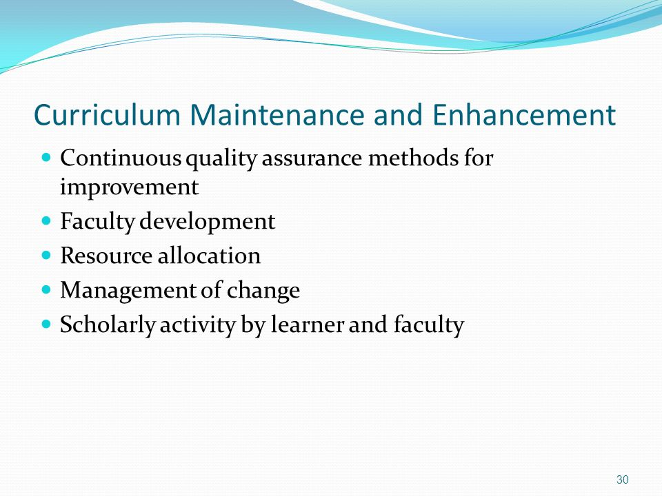 Curriculum Maintenance and Enhancement Continuous quality assurance methods for improvement Faculty development Resource allocation Management of chan