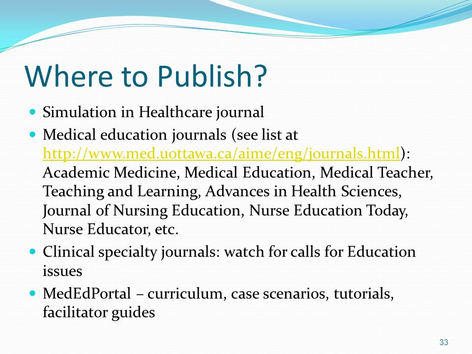 Where to Publish? Simulation in Healthcare journal Medical education journals (see list at http://www.med.uottawa.ca/aime/eng/journals.html): Academic