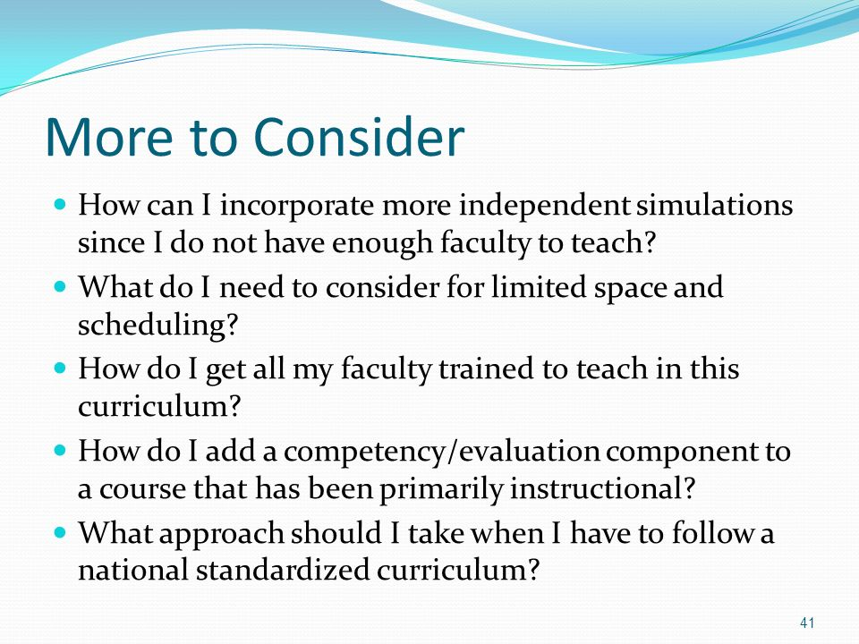 More to Consider How can I incorporate more independent simulations since I do not have enough faculty to teach? What do I need to consider for limite