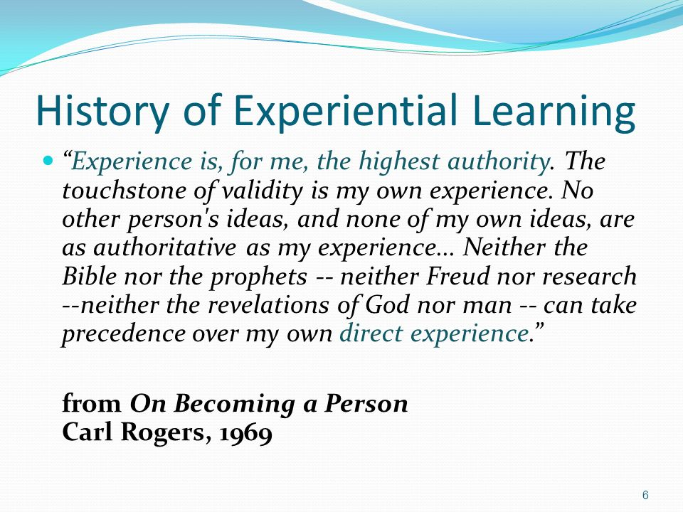 History of Experiential Learning Experience is, for me, the highest authority. The touchstone of validity is my own experience. No other person's idea