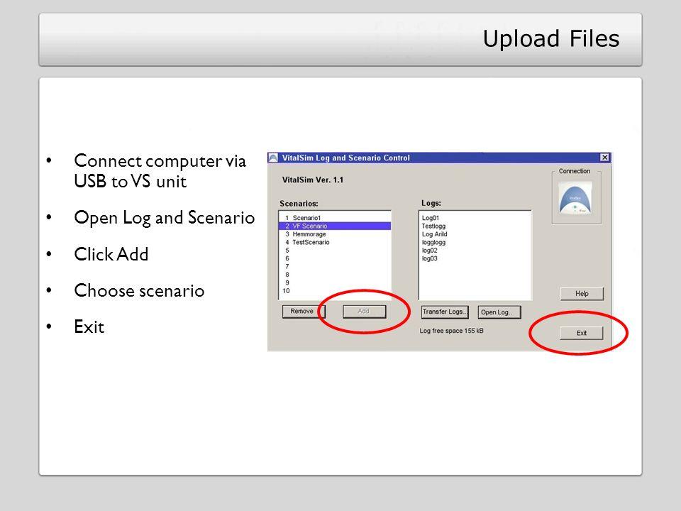 Upload Files Connect computer via USB to VS unit Open Log and Scenario Click Add Choose scenario Exit
