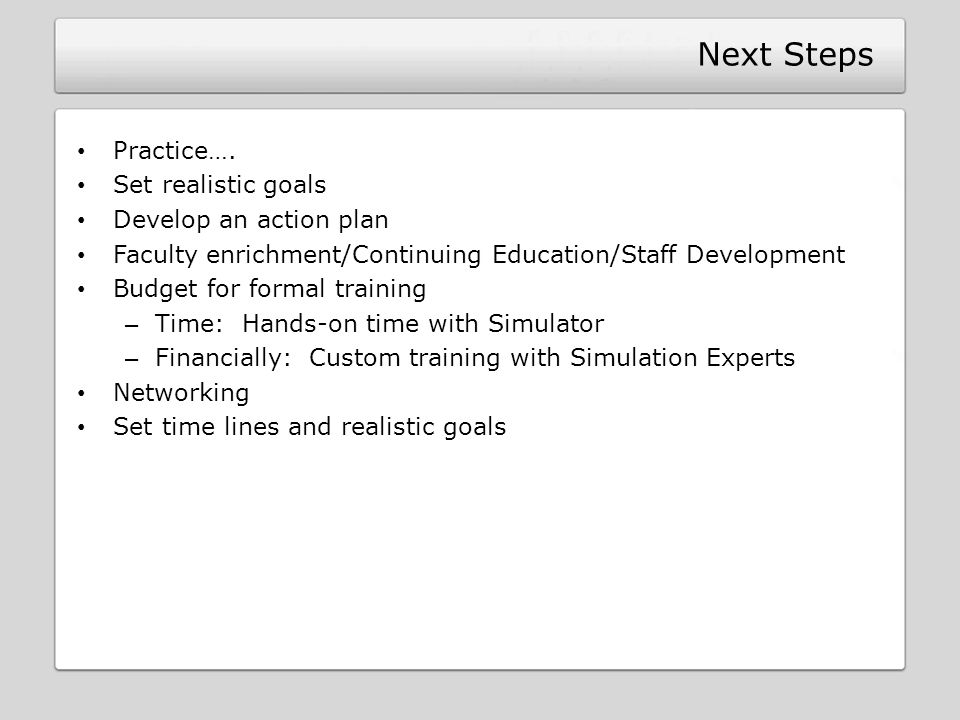 Next Steps Practice…. Set realistic goals Develop an action plan Faculty enrichment/Continuing Education/Staff Development Budget for formal training