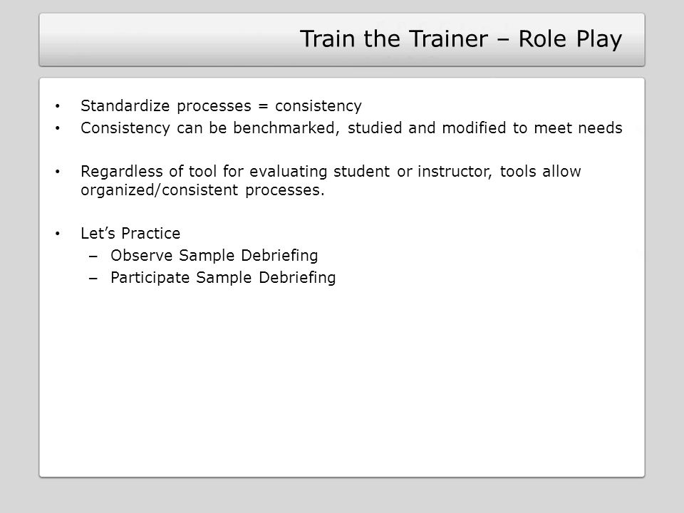 Train the Trainer – Role Play Standardize processes = consistency Consistency can be benchmarked, studied and modified to meet needs Regardless of too