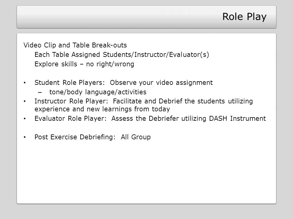 Role Play Video Clip and Table Break-outs Each Table Assigned Students/Instructor/Evaluator(s) Explore skills – no right/wrong Student Role Players: O