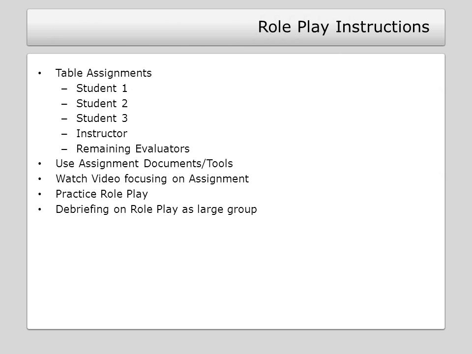 Role Play Instructions Table Assignments – Student 1 – Student 2 – Student 3 – Instructor – Remaining Evaluators Use Assignment Documents/Tools Watch