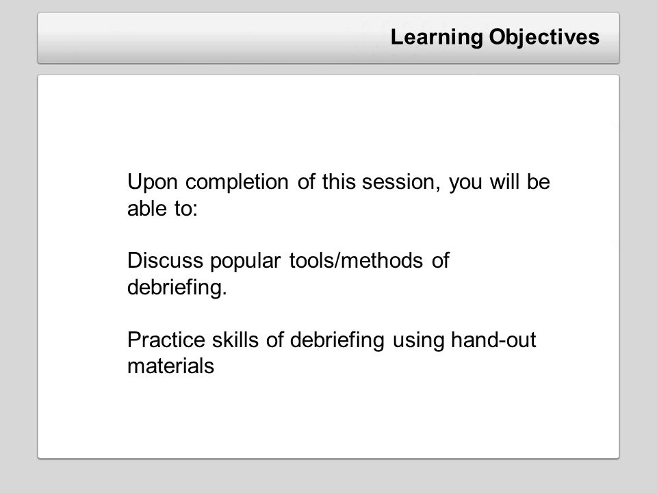 Learning Objectives Upon completion of this session, you will be able to: Discuss popular tools/methods of debriefing. Practice skills of debriefing u