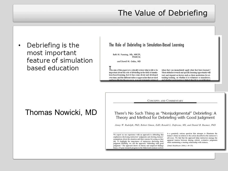 The Value of Debriefing Debriefing is the most important feature of simulation based education Thomas Nowicki, MD